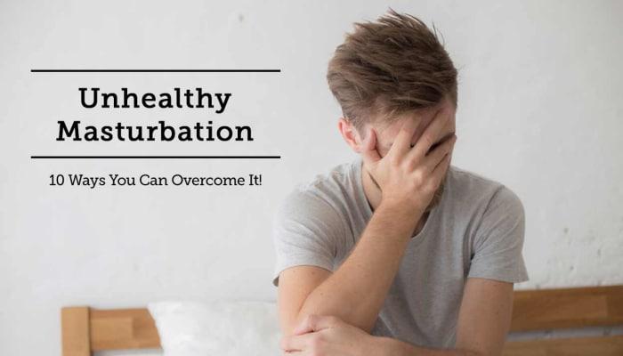 Stop Unhealthy Masturbation - 10 Ways to Overcome It!