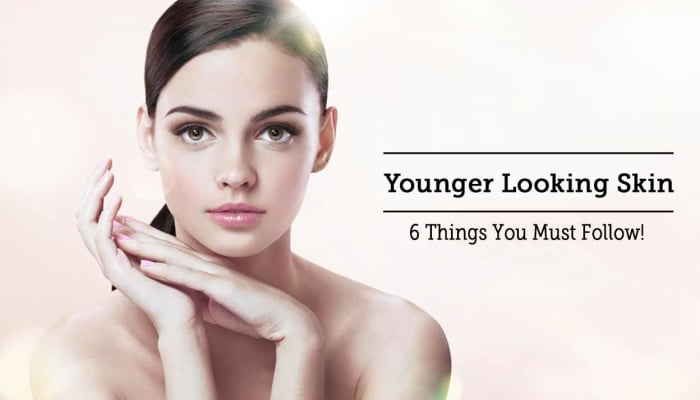 Younger Looking Skin - 6 Things You Must Follow!