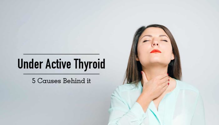 Under Active Thyroid - 5 Causes Behind it