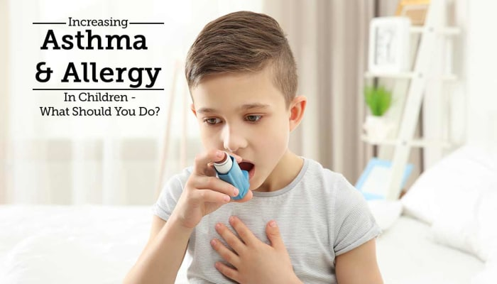 Increasing Asthma & Allergy In Children - What Should You Do?