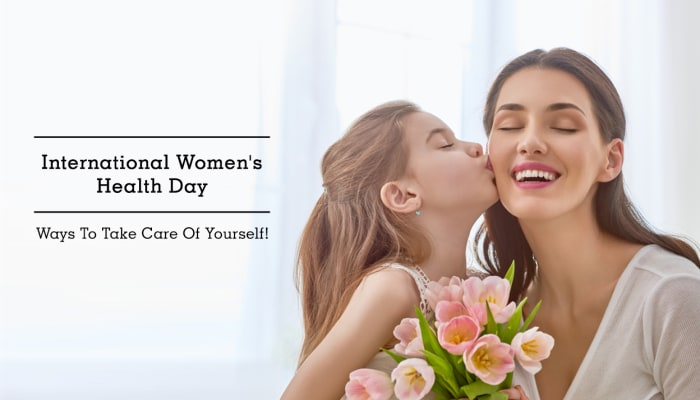 International Women's Health Day - Ways To Take Care Of Yourself!