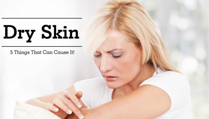 Dry Skin - 5 Things That Can Cause It!