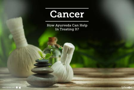 Cancer - How Ayurveda Can Help In Treating It? - By Dr